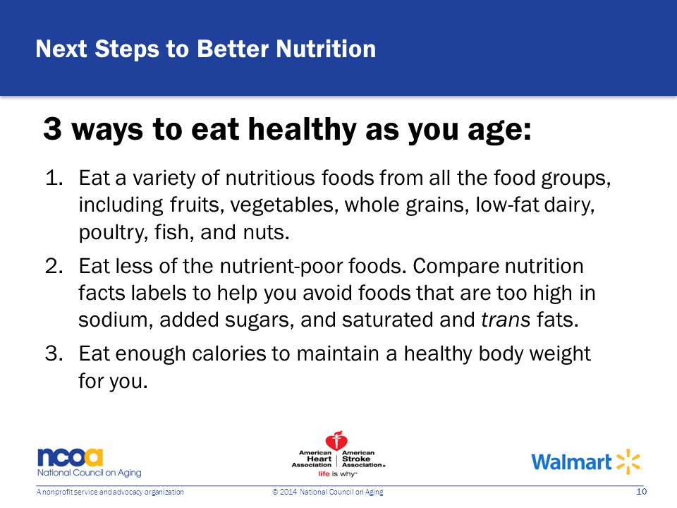 10 A nonprofit service and advocacy organization © 2014 National Council on Aging Next Steps to Better Nutrition 3 ways to eat healthy as you age: 1.Eat a variety of nutritious foods from all the food groups, including fruits, vegetables, whole grains, low-fat dairy, poultry, fish, and nuts.