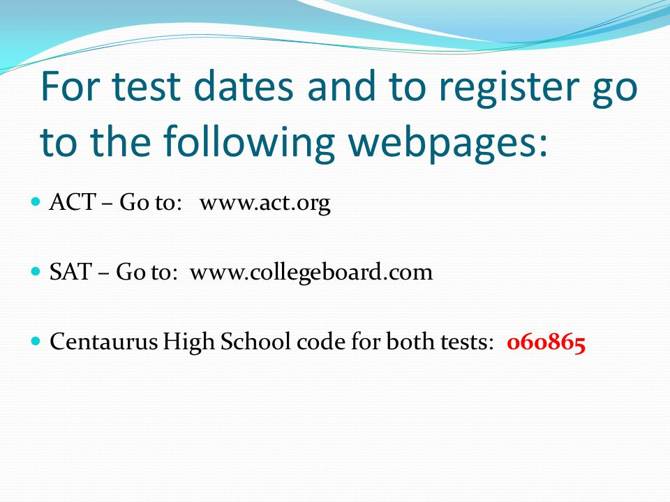 For test dates and to register go to the following webpages: ACT – Go to:   SAT – Go to:   Centaurus High School code for both tests: