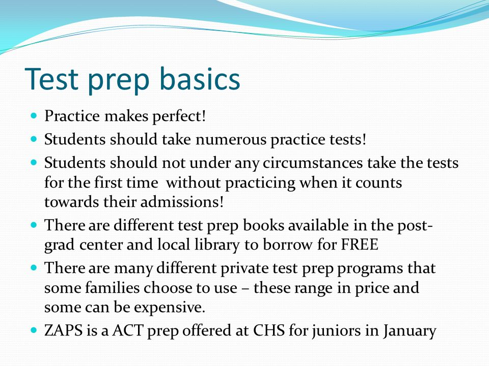 Test prep basics Practice makes perfect. Students should take numerous practice tests.