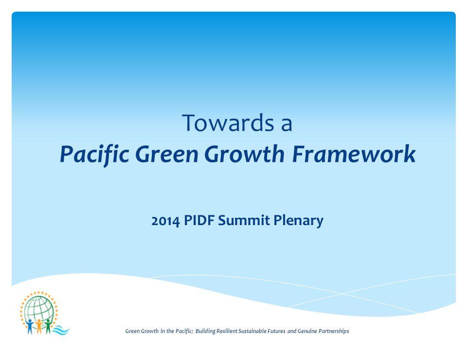 Green Growth in the Pacific: Building Resilient Sustainable Futures and Genuine Partnerships Towards a Pacific Green Growth Framework 2014 PIDF Summit Plenary