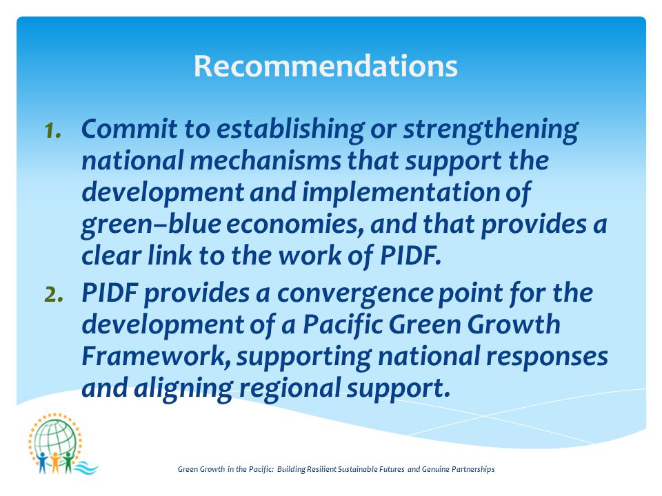 Green Growth in the Pacific: Building Resilient Sustainable Futures and Genuine Partnerships Recommendations 1.Commit to establishing or strengthening national mechanisms that support the development and implementation of green–blue economies, and that provides a clear link to the work of PIDF.