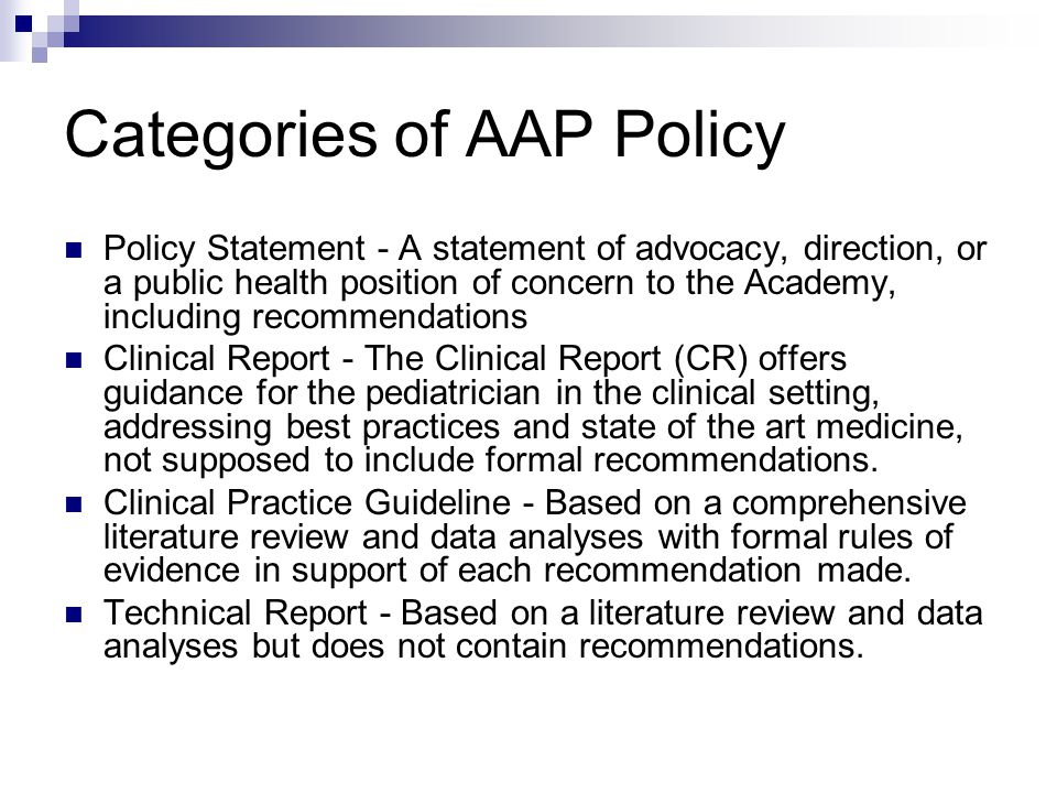 Categories of AAP Policy Policy Statement - A statement of advocacy, direction, or a public health position of concern to the Academy, including recommendations Clinical Report - The Clinical Report (CR) offers guidance for the pediatrician in the clinical setting, addressing best practices and state of the art medicine, not supposed to include formal recommendations.