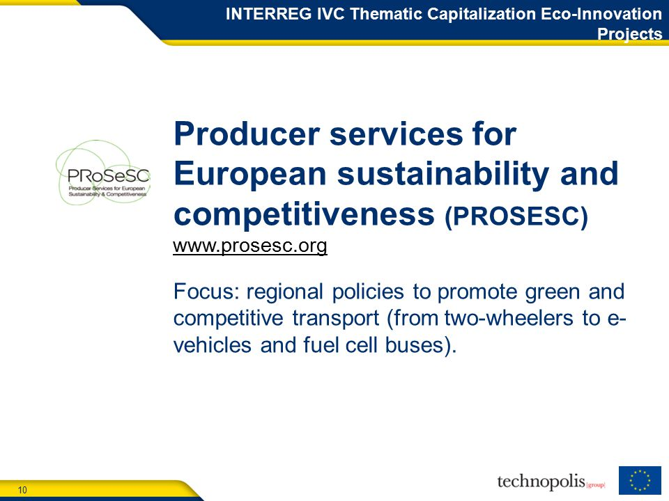 10 INTERREG IVC Thematic Capitalization Eco-Innovation Projects Producer services for European sustainability and competitiveness (PROSESC)   Focus: regional policies to promote green and competitive transport (from two-wheelers to e- vehicles and fuel cell buses).