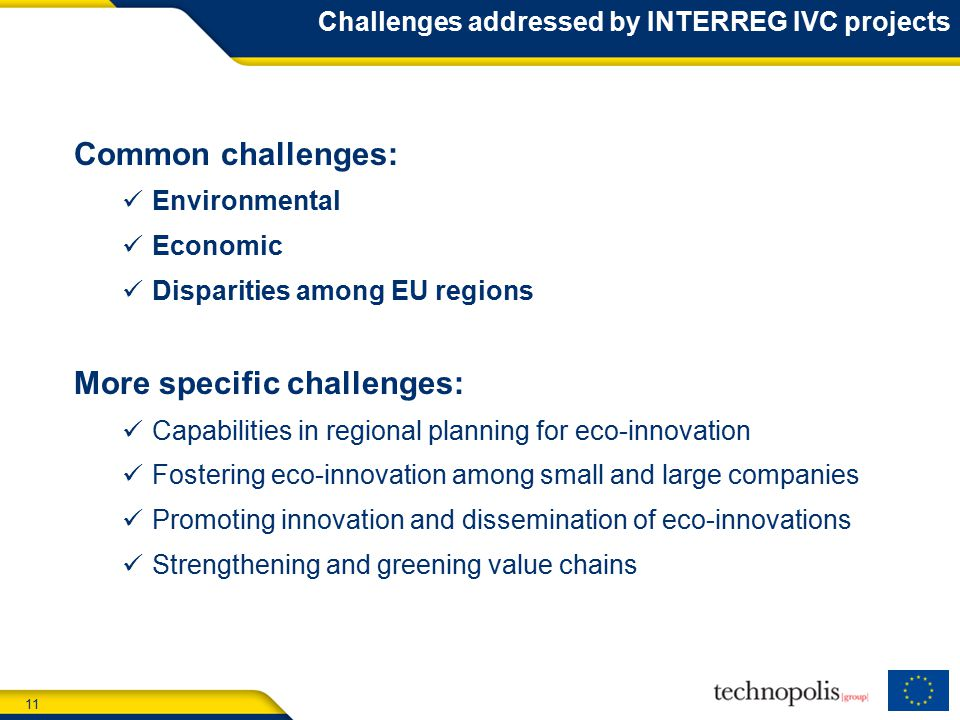 11 Challenges addressed by INTERREG IVC projects Common challenges: Environmental Economic Disparities among EU regions More specific challenges: Capabilities in regional planning for eco-innovation Fostering eco-innovation among small and large companies Promoting innovation and dissemination of eco-innovations Strengthening and greening value chains