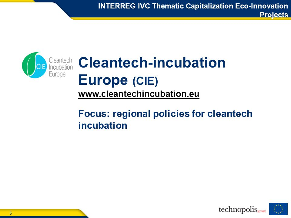 6 Cleantech-incubation Europe (CIE)   Focus: regional policies for cleantech incubation INTERREG IVC Thematic Capitalization Eco-Innovation Projects