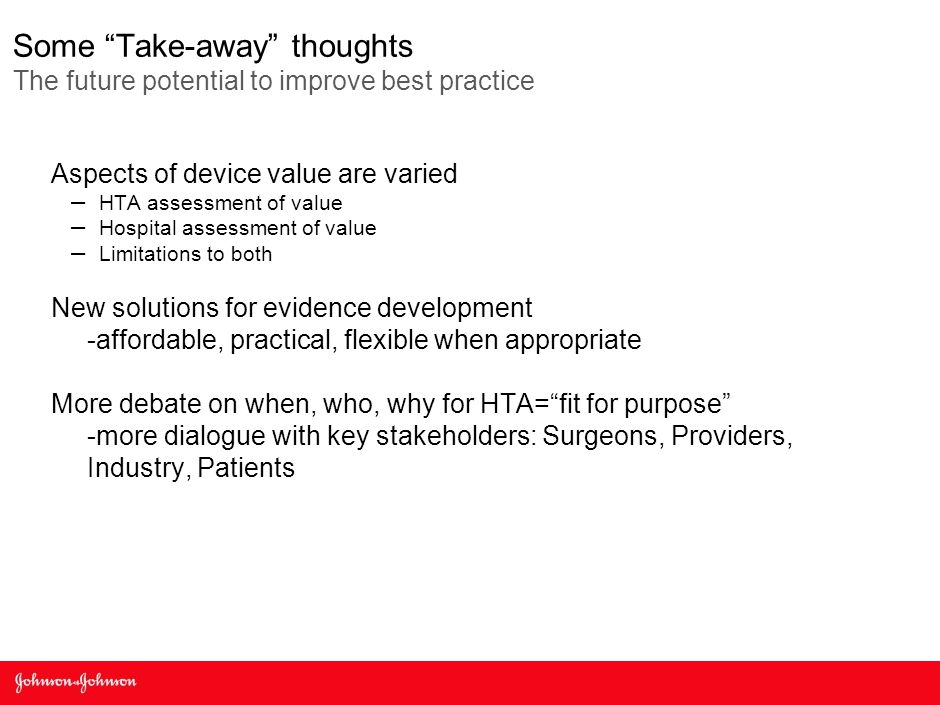 Some Take-away thoughts The future potential to improve best practice Aspects of device value are varied – HTA assessment of value – Hospital assessment of value – Limitations to both New solutions for evidence development -affordable, practical, flexible when appropriate More debate on when, who, why for HTA= fit for purpose -more dialogue with key stakeholders: Surgeons, Providers, Industry, Patients