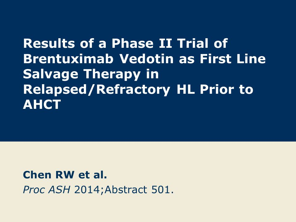 Results of a Phase II Trial of Brentuximab Vedotin as First Line Salvage Therapy in Relapsed/Refractory HL Prior to AHCT Chen RW et al.