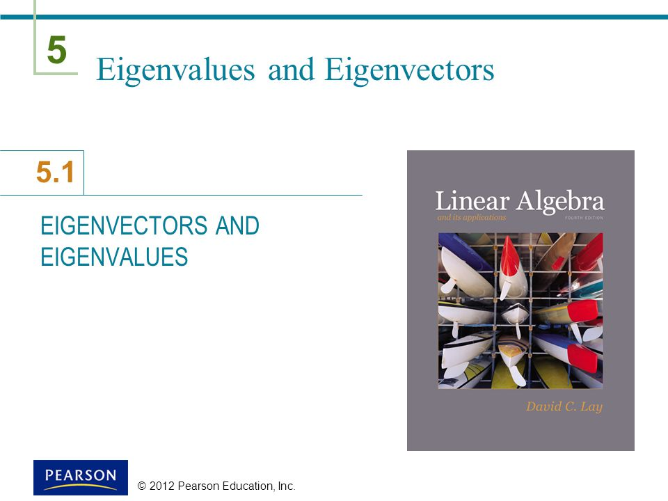 5 5.1 © 2012 Pearson Education, Inc. Eigenvalues and Eigenvectors EIGENVECTORS AND EIGENVALUES