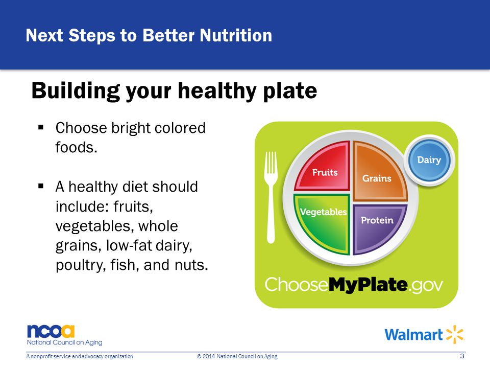 3 A nonprofit service and advocacy organization © 2014 National Council on Aging Building your healthy plate Next Steps to Better Nutrition  Choose bright colored foods.
