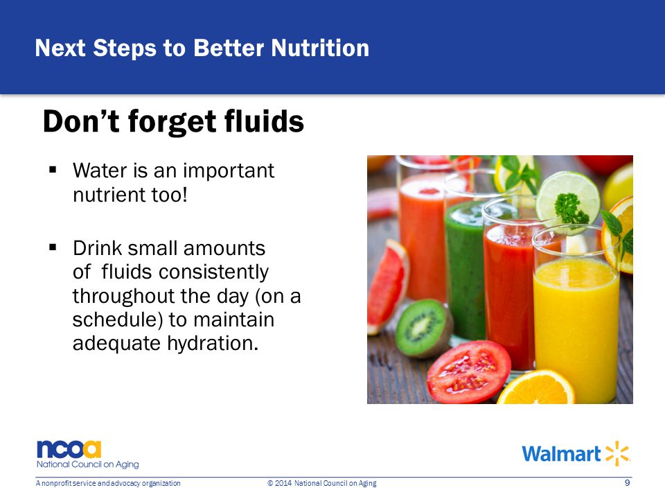 9 A nonprofit service and advocacy organization © 2014 National Council on Aging Don't forget fluids  Water is an important nutrient too.