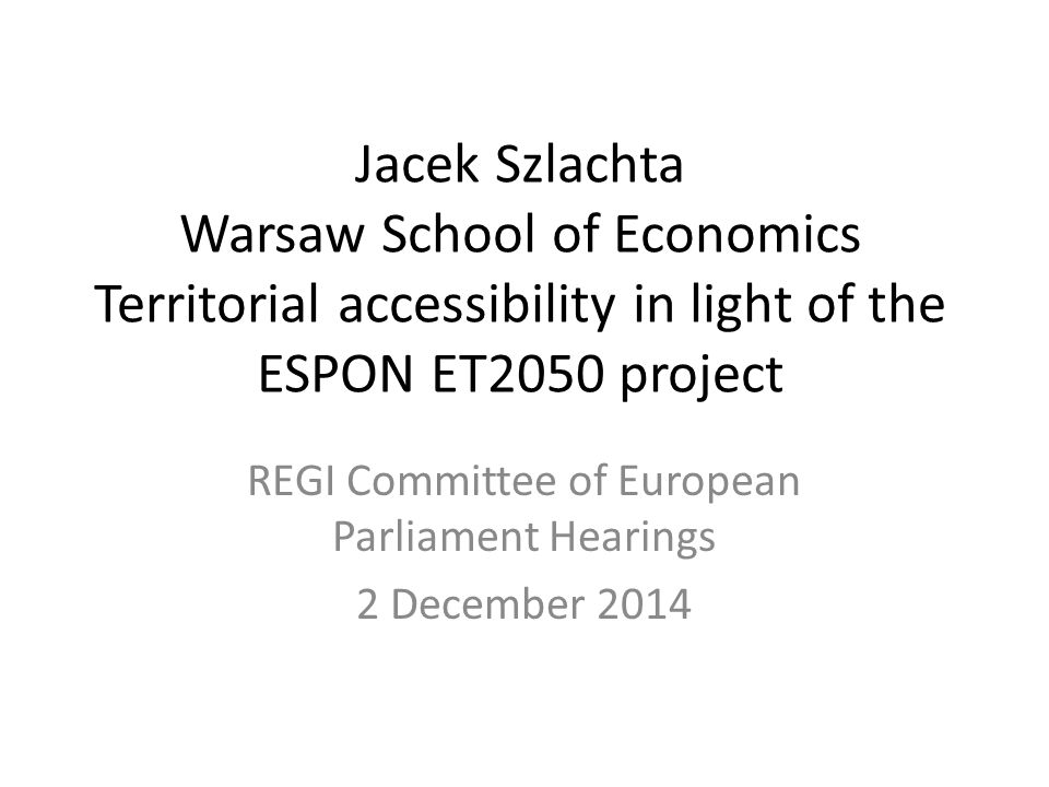 Jacek Szlachta Warsaw School of Economics Territorial accessibility in light of the ESPON ET2050 project REGI Committee of European Parliament Hearings 2 December 2014