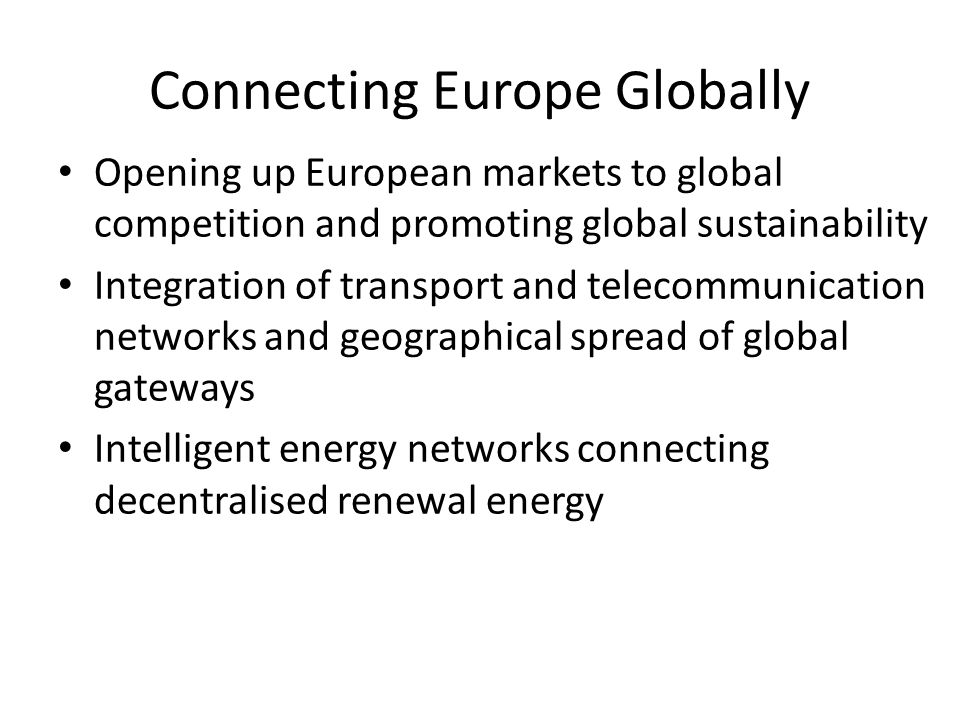 Connecting Europe Globally Opening up European markets to global competition and promoting global sustainability Integration of transport and telecommunication networks and geographical spread of global gateways Intelligent energy networks connecting decentralised renewal energy
