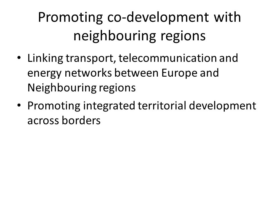 Promoting co-development with neighbouring regions Linking transport, telecommunication and energy networks between Europe and Neighbouring regions Promoting integrated territorial development across borders