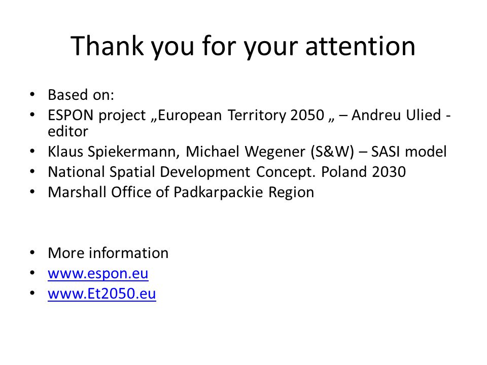 "Thank you for your attention Based on: ESPON project ""European Territory 2050 "" – Andreu Ulied - editor Klaus Spiekermann, Michael Wegener (S&W) – SASI model National Spatial Development Concept."