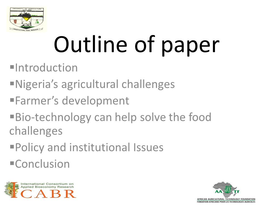 Outline of paper  Introduction  Nigeria's agricultural challenges  Farmer's development  Bio-technology can help solve the food challenges  Policy and institutional Issues  Conclusion