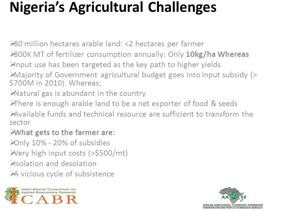 Nigeria's Agricultural Challenges  80 million hectares arable land: <2 hectares per farmer  800K MT of fertilizer consumption annually: Only 10kg/ha Whereas  Input use has been targeted as the key path to higher yields  Majority of Government agricultural budget goes into input subsidy (> $700M in 2010).