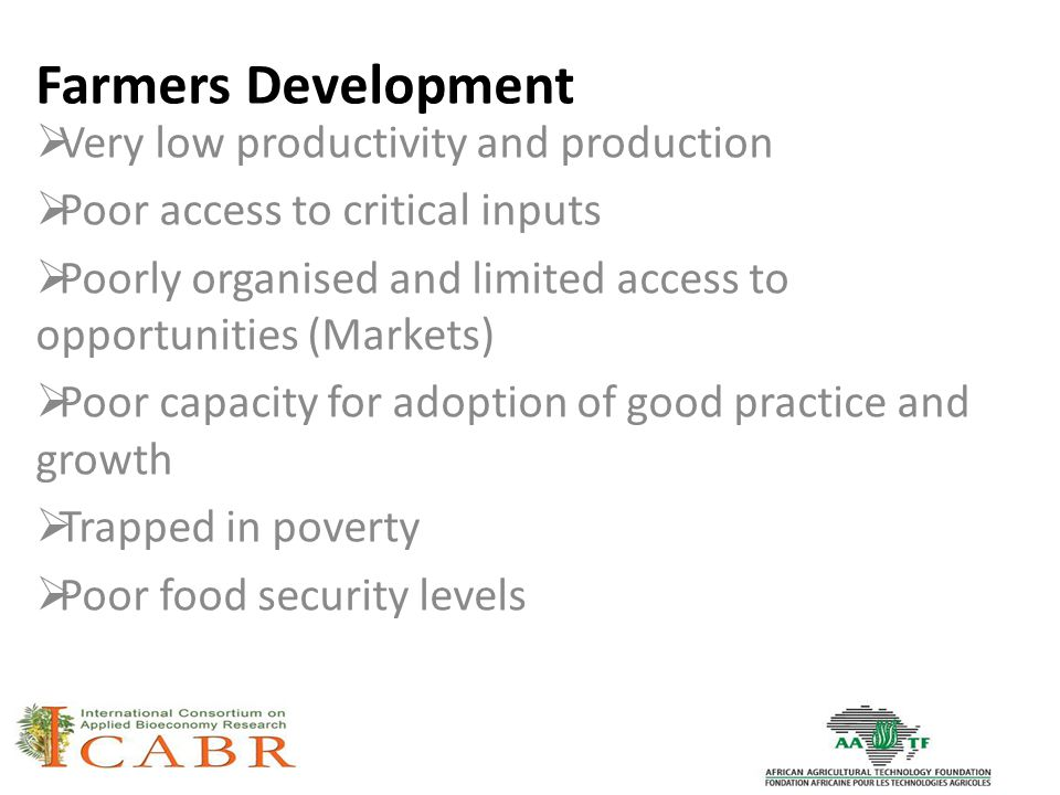 Farmers Development  Very low productivity and production  Poor access to critical inputs  Poorly organised and limited access to opportunities (Markets)  Poor capacity for adoption of good practice and growth  Trapped in poverty  Poor food security levels