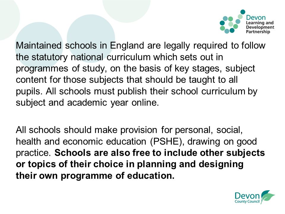 Maintained schools in England are legally required to follow the statutory national curriculum which sets out in programmes of study, on the basis of key stages, subject content for those subjects that should be taught to all pupils.