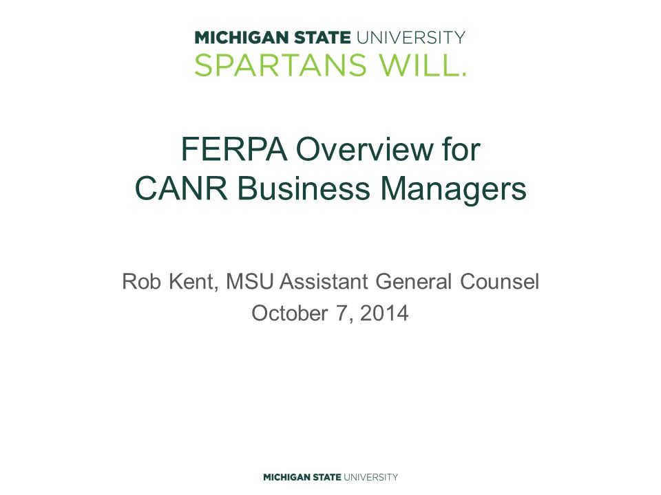 FERPA Overview for CANR Business Managers Rob Kent, MSU Assistant General Counsel October 7, 2014
