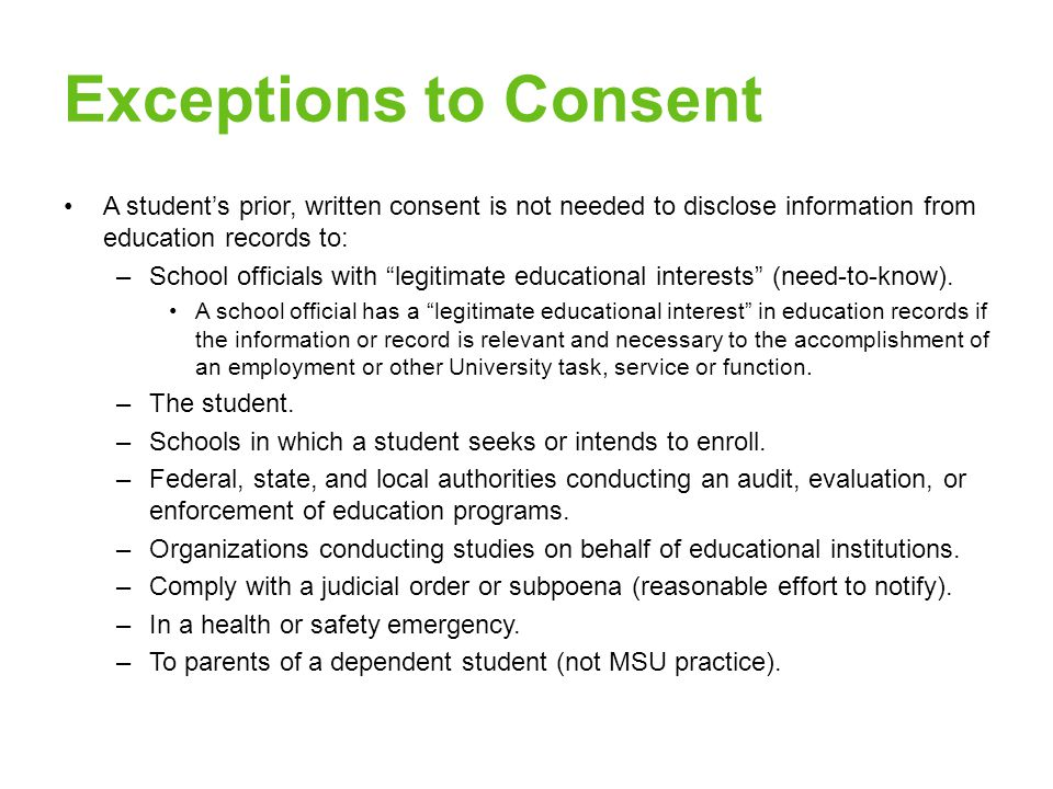 Exceptions to Consent A student's prior, written consent is not needed to disclose information from education records to: –School officials with legitimate educational interests (need-to-know).