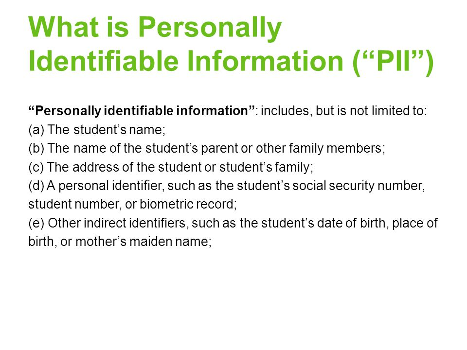 What is Personally Identifiable Information ( PII ) Personally identifiable information : includes, but is not limited to: (a) The student's name; (b) The name of the student's parent or other family members; (c) The address of the student or student's family; (d) A personal identifier, such as the student's social security number, student number, or biometric record; (e) Other indirect identifiers, such as the student's date of birth, place of birth, or mother's maiden name;