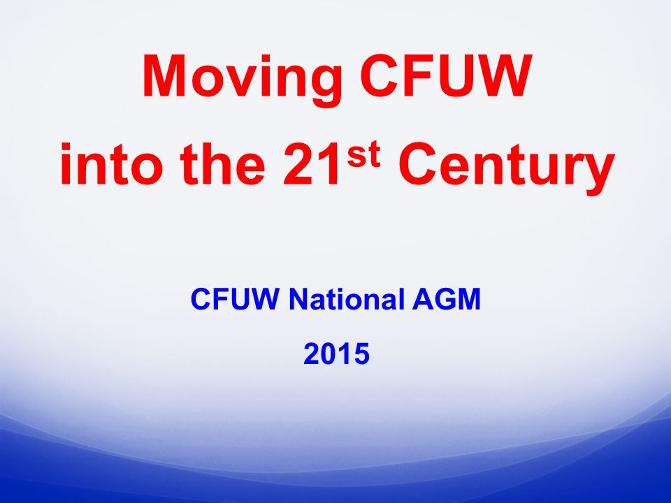 CFUW National AGM 2015 Moving CFUW into the 21 st Century