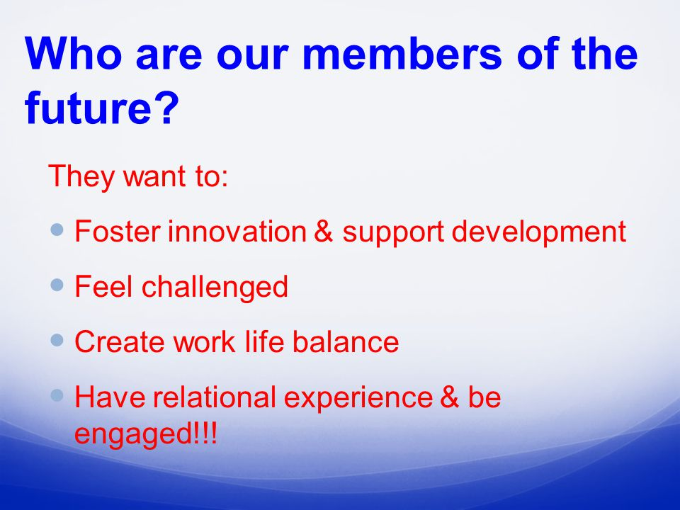 They want to: Foster innovation & support development Feel challenged Create work life balance Have relational experience & be engaged!!.