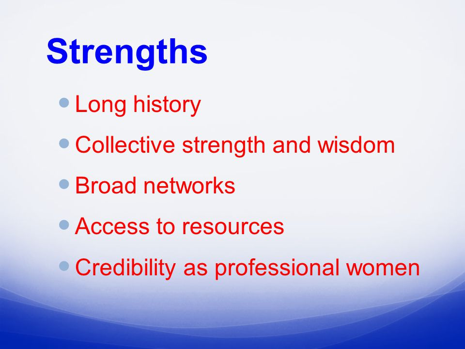 Strengths Long history Collective strength and wisdom Broad networks Access to resources Credibility as professional women