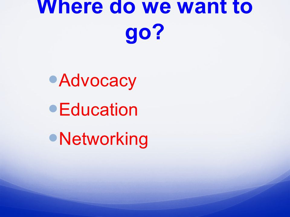 Where do we want to go Advocacy Education Networking