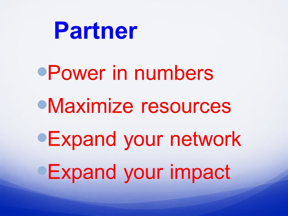 Partner Power in numbers Maximize resources Expand your network Expand your impact