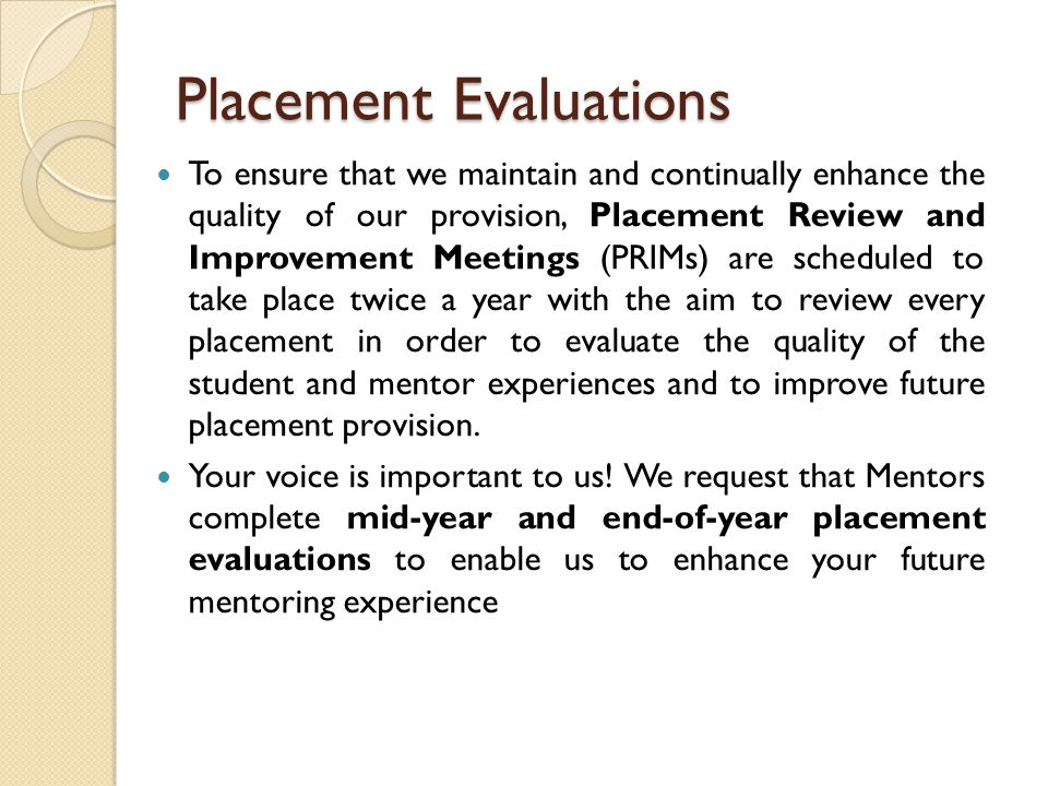 Placement Evaluations To ensure that we maintain and continually enhance the quality of our provision, Placement Review and Improvement Meetings (PRIMs) are scheduled to take place twice a year with the aim to review every placement in order to evaluate the quality of the student and mentor experiences and to improve future placement provision.