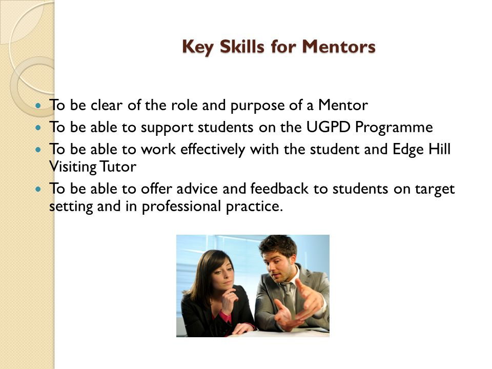 Key Skills for Mentors To be clear of the role and purpose of a Mentor To be able to support students on the UGPD Programme To be able to work effectively with the student and Edge Hill Visiting Tutor To be able to offer advice and feedback to students on target setting and in professional practice.