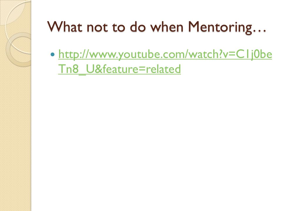 What not to do when Mentoring…   v=C1j0be Tn8_U&feature=related   v=C1j0be Tn8_U&feature=related