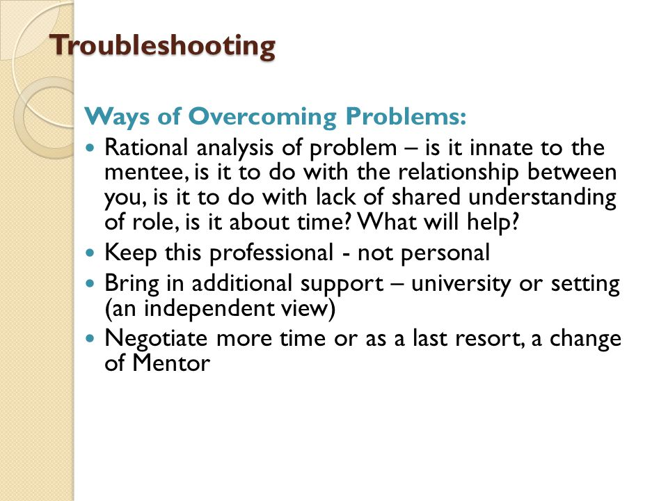 Troubleshooting Troubleshooting Ways of Overcoming Problems: Rational analysis of problem – is it innate to the mentee, is it to do with the relationship between you, is it to do with lack of shared understanding of role, is it about time.