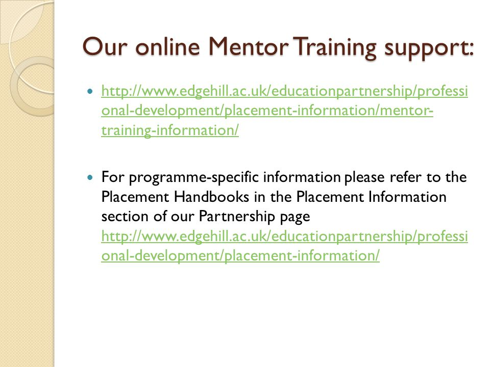 Our online Mentor Training support:   onal-development/placement-information/mentor- training-information/   onal-development/placement-information/mentor- training-information/ For programme-specific information please refer to the Placement Handbooks in the Placement Information section of our Partnership page   onal-development/placement-information/   onal-development/placement-information/