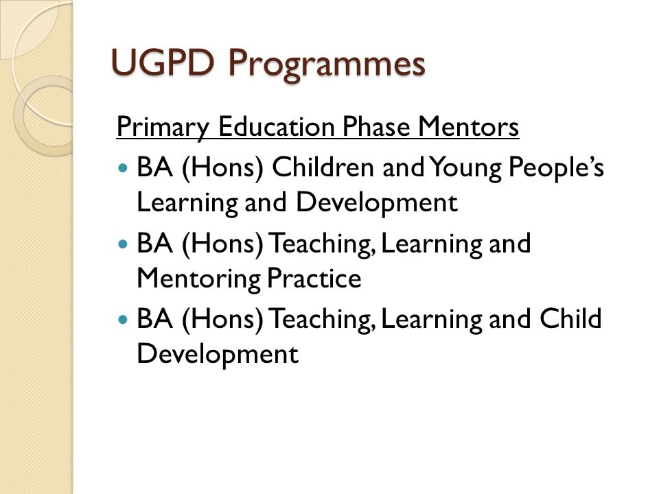 UGPD Programmes Primary Education Phase Mentors BA (Hons) Children and Young People's Learning and Development BA (Hons) Teaching, Learning and Mentoring Practice BA (Hons) Teaching, Learning and Child Development