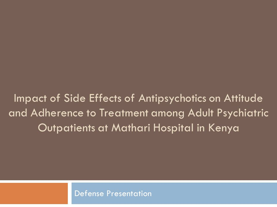 1 Impact of Side Effects of Antipsychotics on Attitude and Adherence to  Treatment among Adult Psychiatric Outpatients at Mathari Hospital in Kenya  Defense ...