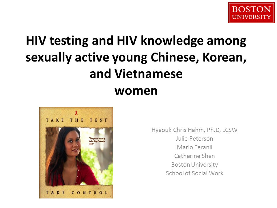 HIV testing and HIV knowledge among sexually active young Chinese, Korean, and Vietnamese women Hyeouk Chris Hahm, Ph.D, LCSW Julie Peterson Mario Feranil Catherine Shen Boston University School of Social Work
