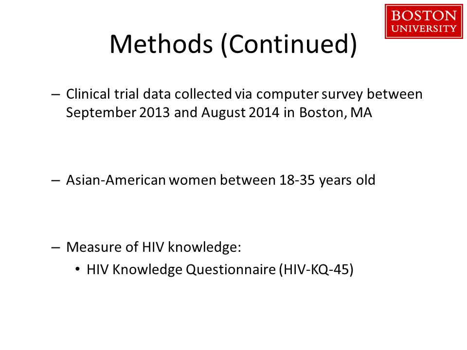 Methods (Continued) – Clinical trial data collected via computer survey between September 2013 and August 2014 in Boston, MA – Asian-American women between years old – Measure of HIV knowledge: HIV Knowledge Questionnaire (HIV-KQ-45)