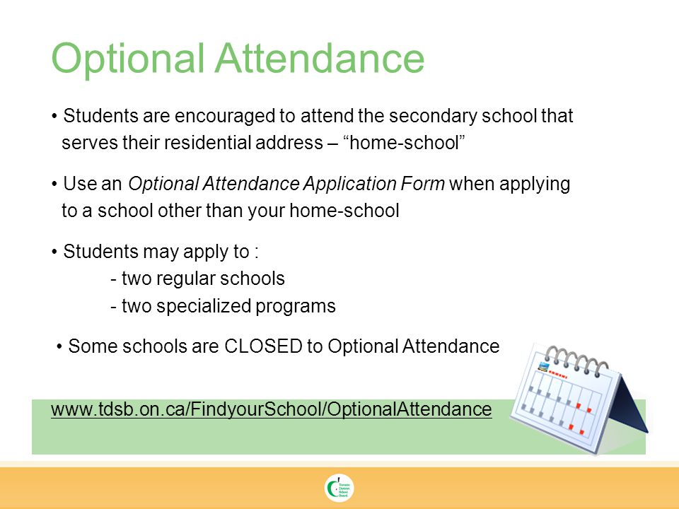Optional Attendance Students are encouraged to attend the secondary school that serves their residential address – home-school Use an Optional Attendance Application Form when applying to a school other than your home-school Students may apply to : - two regular schools - two specialized programs Some schools are CLOSED to Optional Attendance