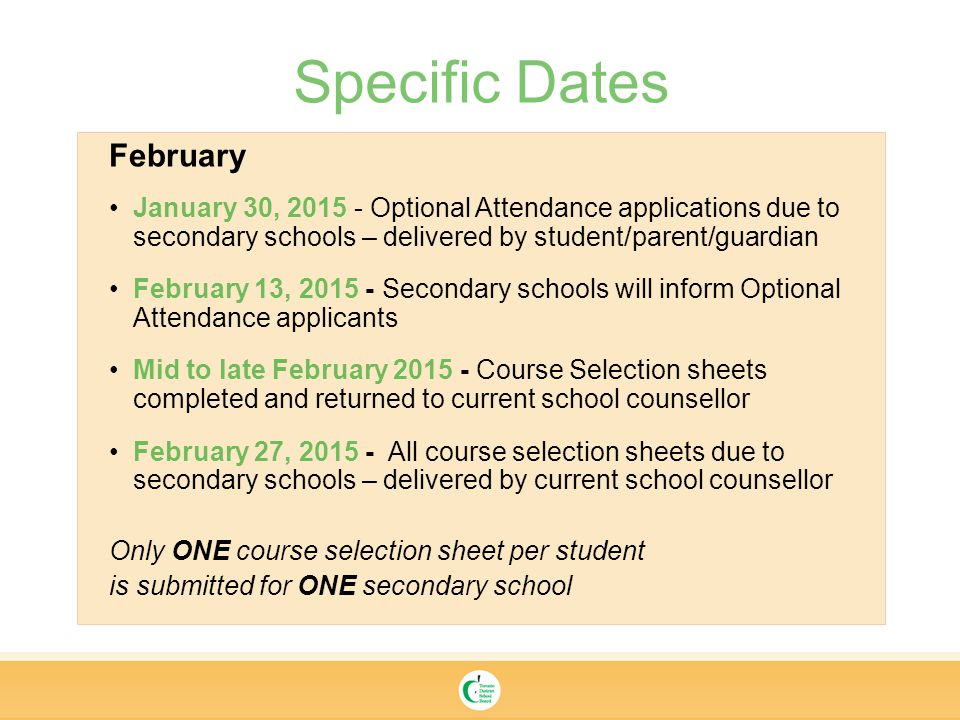 Specific Dates February January 30, Optional Attendance applications due to secondary schools – delivered by student/parent/guardian February 13, Secondary schools will inform Optional Attendance applicants Mid to late February Course Selection sheets completed and returned to current school counsellor February 27, All course selection sheets due to secondary schools – delivered by current school counsellor Only ONE course selection sheet per student is submitted for ONE secondary school
