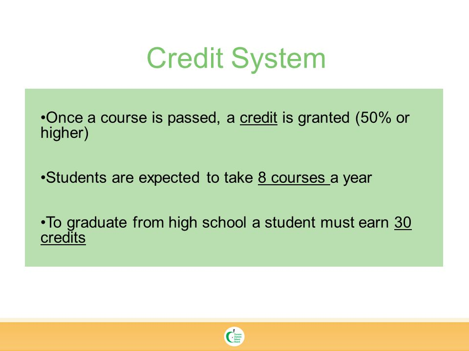 Once a course is passed, a credit is granted (50% or higher) Students are expected to take 8 courses a year To graduate from high school a student must earn 30 credits Credit System