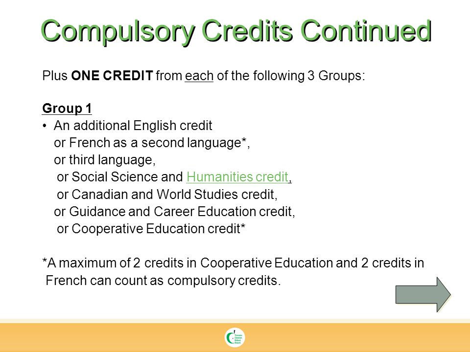 Compulsory Credits Continued Plus ONE CREDIT from each of the following 3 Groups: Group 1 An additional English credit or French as a second language*, or third language, or Social Science and Humanities credit, or Canadian and World Studies credit, or Guidance and Career Education credit, or Cooperative Education credit* *A maximum of 2 credits in Cooperative Education and 2 credits in French can count as compulsory credits.