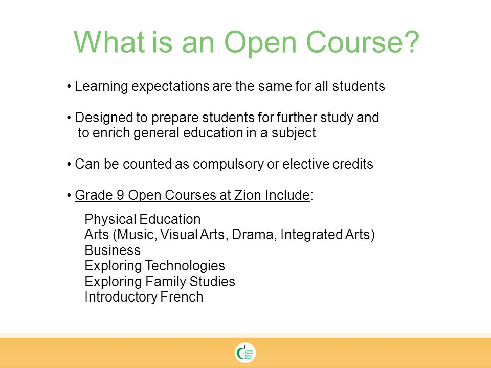 Learning expectations are the same for all students Designed to prepare students for further study and to enrich general education in a subject Can be counted as compulsory or elective credits Grade 9 Open Courses at Zion Include: Physical Education Arts (Music, Visual Arts, Drama, Integrated Arts) Business Exploring Technologies Exploring Family Studies Introductory French What is an Open Course
