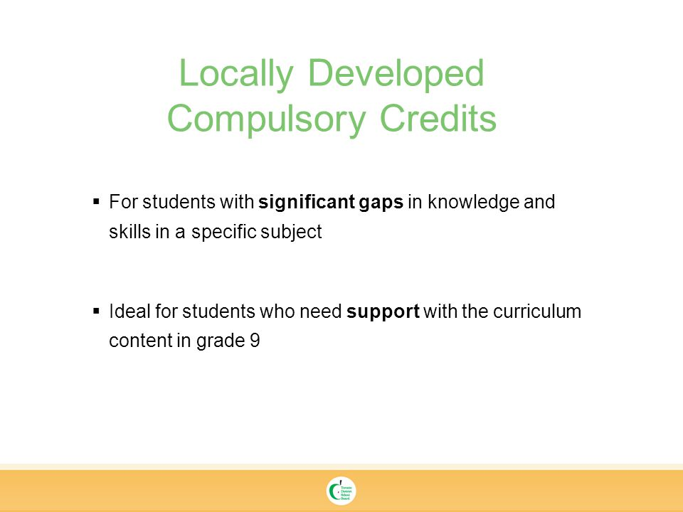 Locally Developed Compulsory Credits  For students with significant gaps in knowledge and skills in a specific subject  Ideal for students who need support with the curriculum content in grade 9