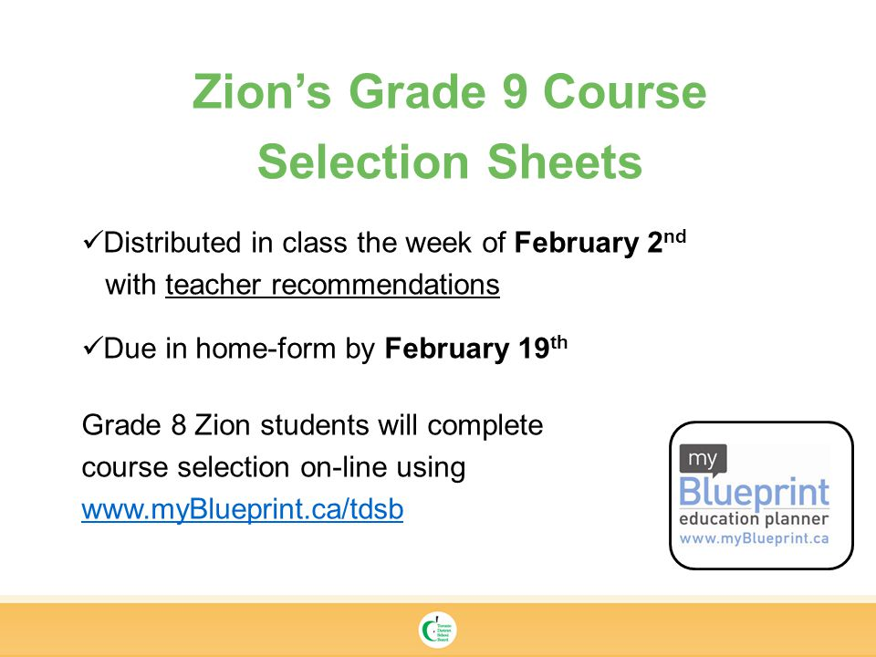 Zion's Grade 9 Course Selection Sheets Distributed in class the week of February 2 nd with teacher recommendations Due in home-form by February 19 th Grade 8 Zion students will complete course selection on-line using
