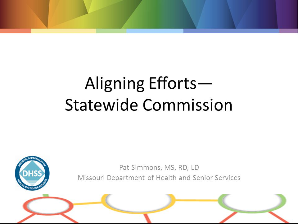 Aligning Efforts— Statewide Commission Pat Simmons, MS, RD, LD Missouri Department of Health and Senior Services