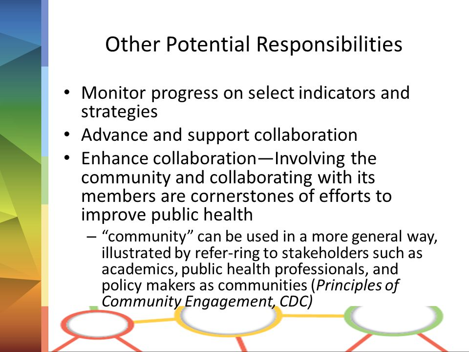 Other Potential Responsibilities Monitor progress on select indicators and strategies Advance and support collaboration Enhance collaboration—Involving the community and collaborating with its members are cornerstones of efforts to improve public health – community can be used in a more general way, illustrated by refer-ring to stakeholders such as academics, public health professionals, and policy makers as communities (Principles of Community Engagement, CDC)