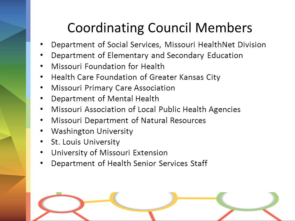 Coordinating Council Members Department of Social Services, Missouri HealthNet Division Department of Elementary and Secondary Education Missouri Foundation for Health Health Care Foundation of Greater Kansas City Missouri Primary Care Association Department of Mental Health Missouri Association of Local Public Health Agencies Missouri Department of Natural Resources Washington University St.