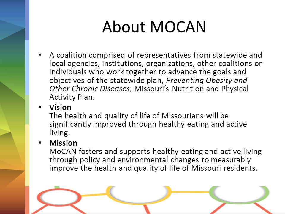 About MOCAN A coalition comprised of representatives from statewide and local agencies, institutions, organizations, other coalitions or individuals who work together to advance the goals and objectives of the statewide plan, Preventing Obesity and Other Chronic Diseases, Missouri's Nutrition and Physical Activity Plan.